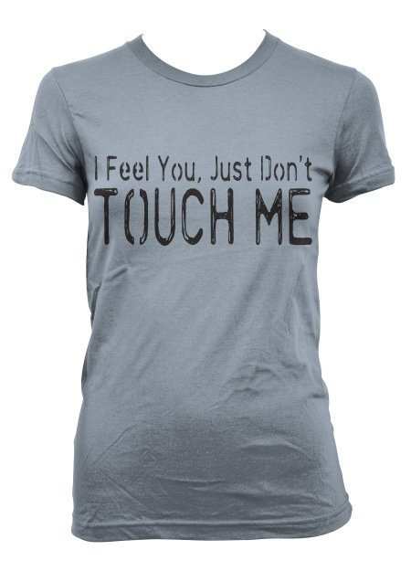 I Feel You Just Don't Touch Me  • T-Shirt